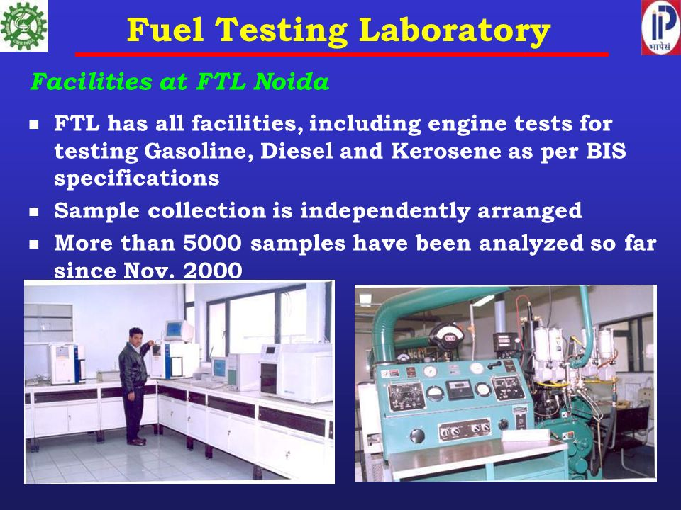 Fuel Testing Laboratory Facilities at FTL Noida FTL has all facilities, including engine tests for testing Gasoline, Diesel and Kerosene as per BIS specifications Sample collection is independently arranged More than 5000 samples have been analyzed so far since Nov.