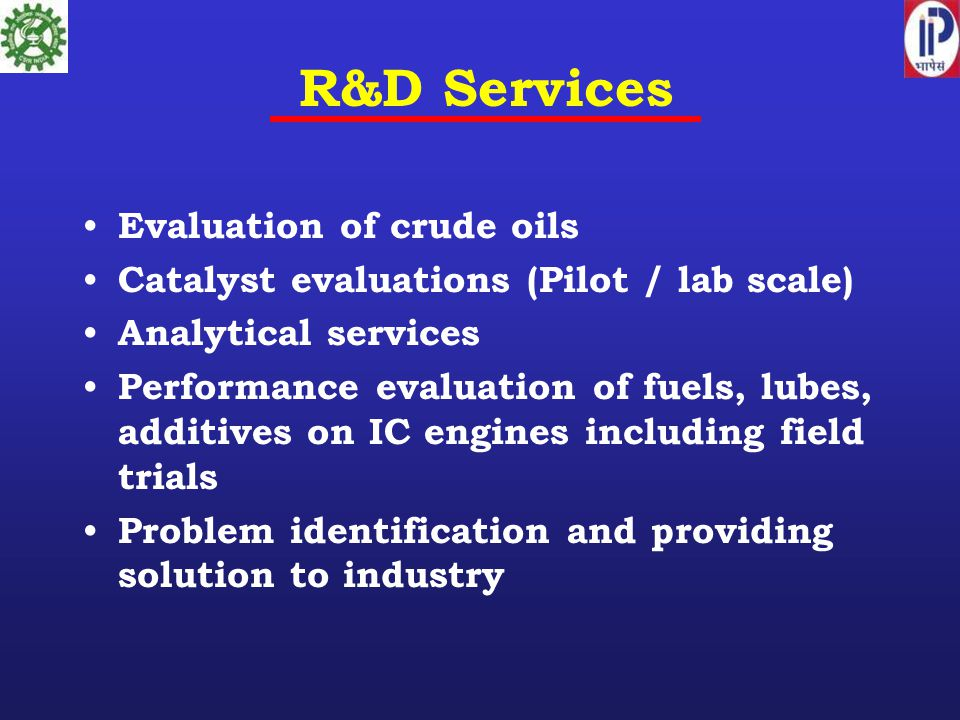 R&D Services Evaluation of crude oils Catalyst evaluations (Pilot / lab scale) Analytical services Performance evaluation of fuels, lubes, additives o