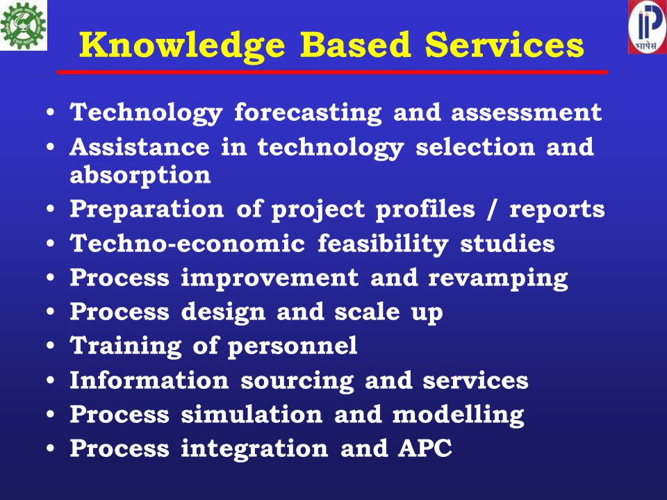 Knowledge Based Services Technology forecasting and assessment Assistance in technology selection and absorption Preparation of project profiles / reports Techno-economic feasibility studies Process improvement and revamping Process design and scale up Training of personnel Information sourcing and services Process simulation and modelling Process integration and APC