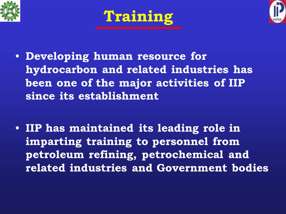 Training Developing human resource for hydrocarbon and related industries has been one of the major activities of IIP since its establishment IIP has maintained its leading role in imparting training to personnel from petroleum refining, petrochemical and related industries and Government bodies