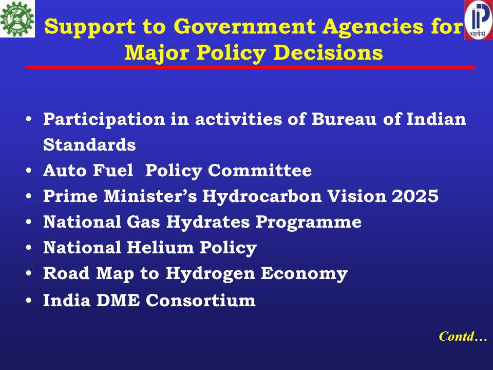 Support to Government Agencies for Major Policy Decisions Participation in activities of Bureau of Indian Standards Auto Fuel Policy Committee Prime Minister's Hydrocarbon Vision 2025 National Gas Hydrates Programme National Helium Policy Road Map to Hydrogen Economy India DME Consortium Contd…