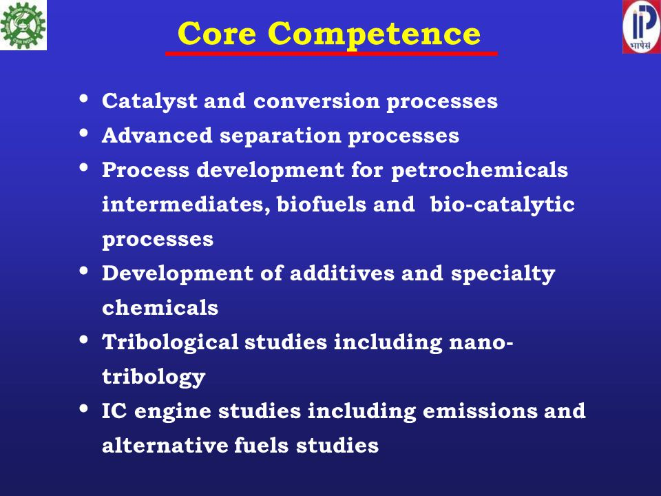 Core Competence Catalyst and conversion processes Advanced separation processes Process development for petrochemicals intermediates, biofuels and bio-catalytic processes Development of additives and specialty chemicals Tribological studies including nano- tribology IC engine studies including emissions and alternative fuels studies