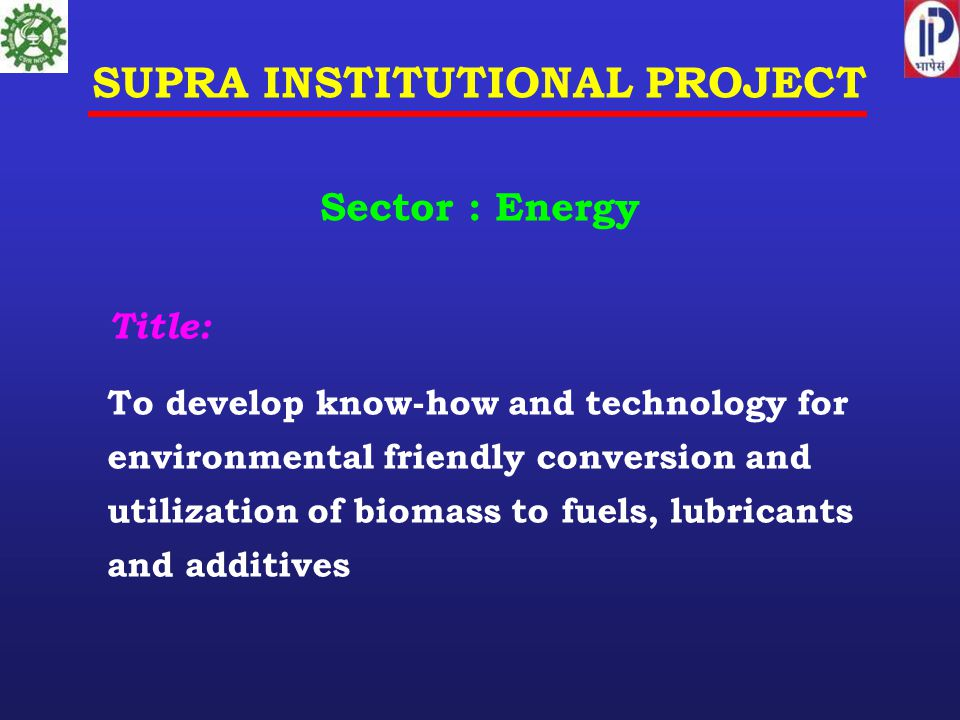 SUPRA INSTITUTIONAL PROJECT Sector : Energy Title: To develop know-how and technology for environmental friendly conversion and utilization of biomass