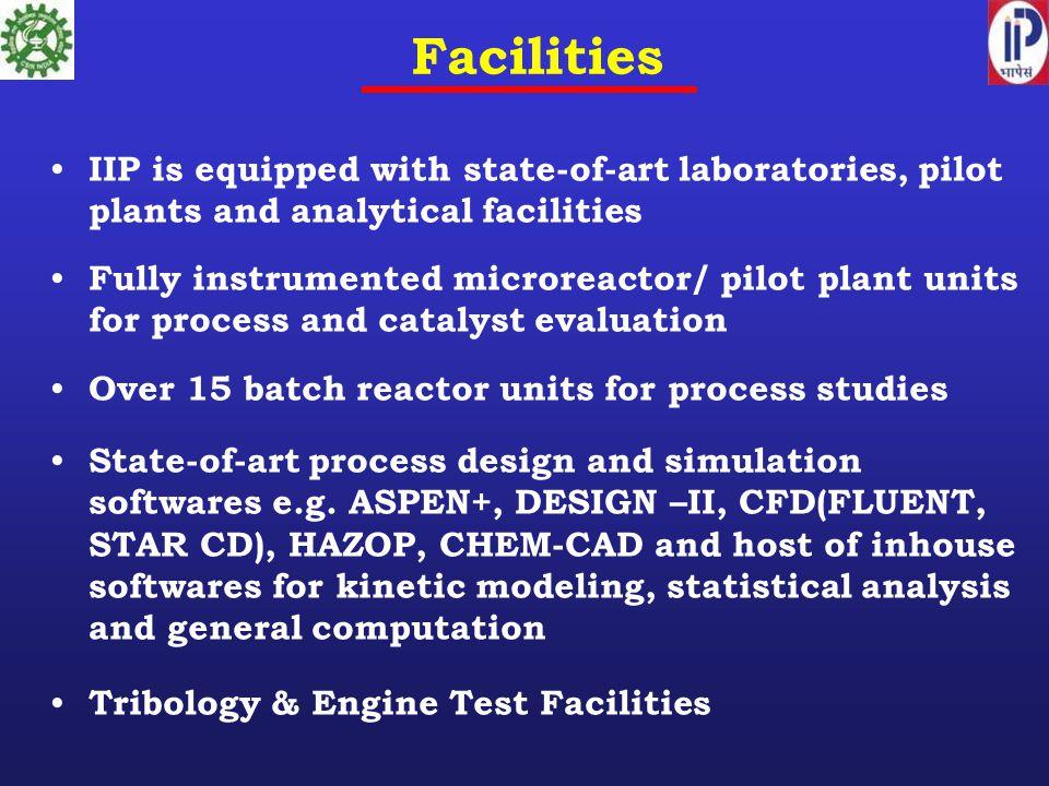 Facilities IIP is equipped with state-of-art laboratories, pilot plants and analytical facilities Fully instrumented microreactor/ pilot plant units for process and catalyst evaluation Over 15 batch reactor units for process studies State-of-art process design and simulation softwares e.g.