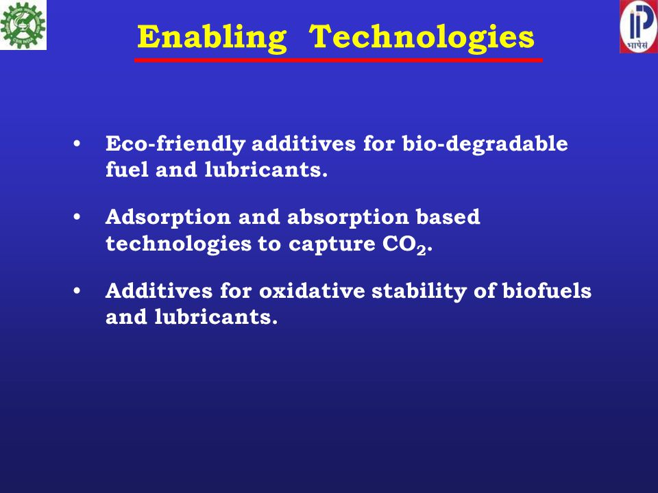 Enabling Technologies Eco-friendly additives for bio-degradable fuel and lubricants. Adsorption and absorption based technologies to capture CO 2. Add