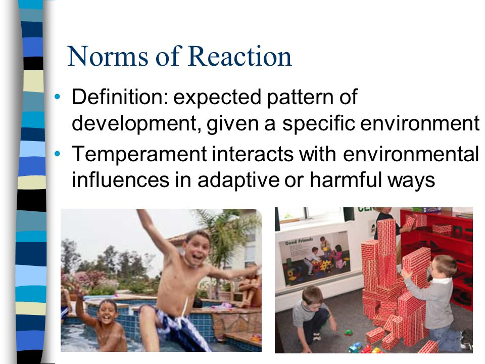 Norms of Reaction Definition: expected pattern of development, given a specific environment Temperament interacts with environmental influences in adaptive or harmful ways