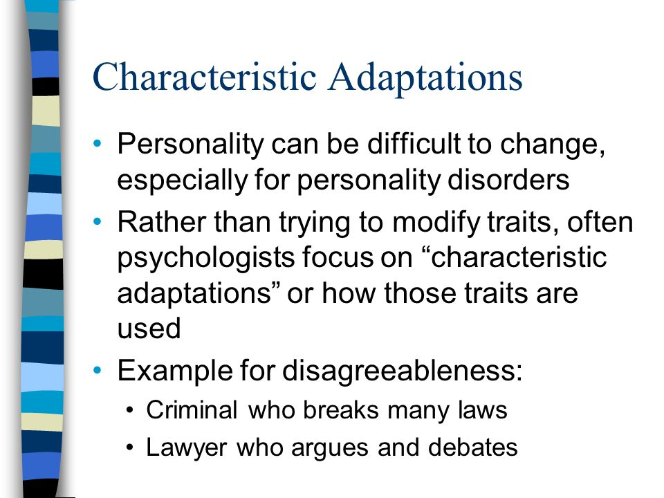 Characteristic Adaptations Personality can be difficult to change, especially for personality disorders Rather than trying to modify traits, often psychologists focus on characteristic adaptations or how those traits are used Example for disagreeableness: Criminal who breaks many laws Lawyer who argues and debates