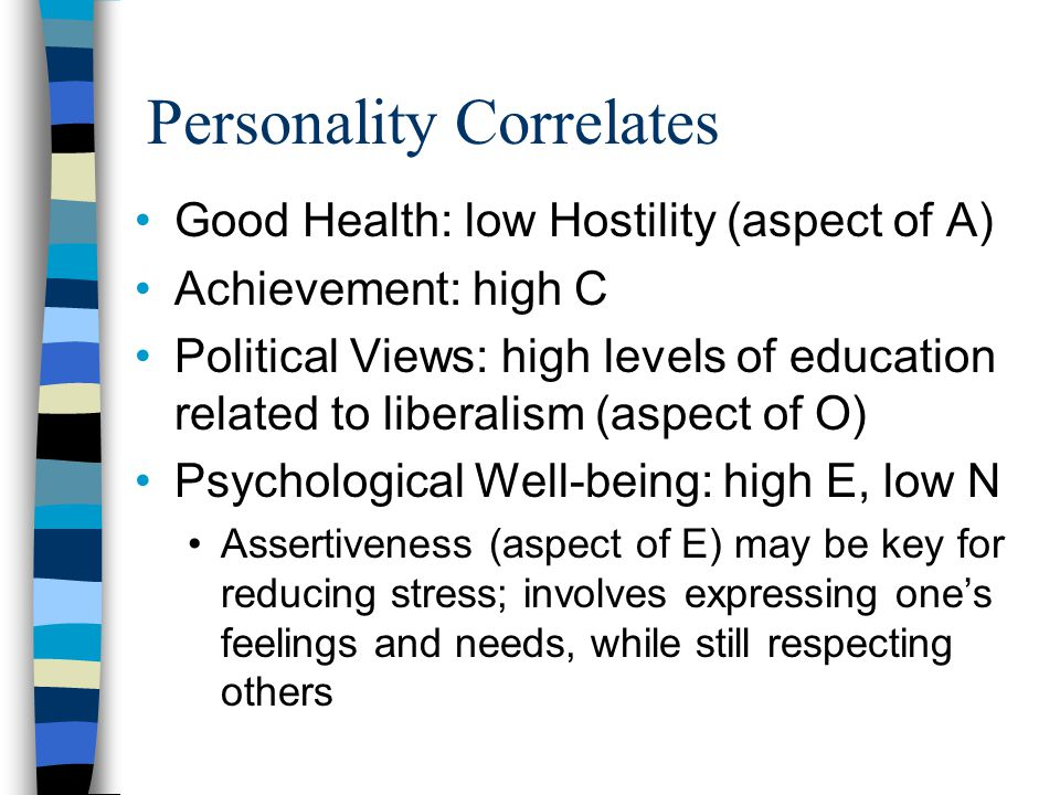 Personality Correlates Good Health: low Hostility (aspect of A) Achievement: high C Political Views: high levels of education related to liberalism (a