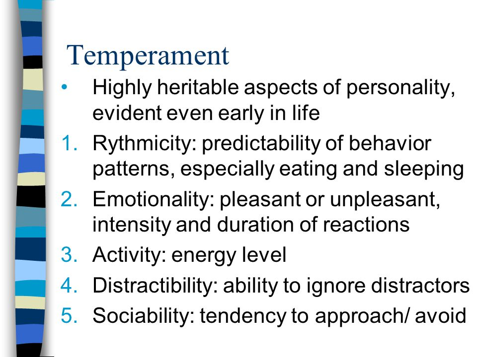 Temperament Highly heritable aspects of personality, evident even early in life 1.Rythmicity: predictability of behavior patterns, especially eating and sleeping 2.Emotionality: pleasant or unpleasant, intensity and duration of reactions 3.Activity: energy level 4.Distractibility: ability to ignore distractors 5.Sociability: tendency to approach/ avoid