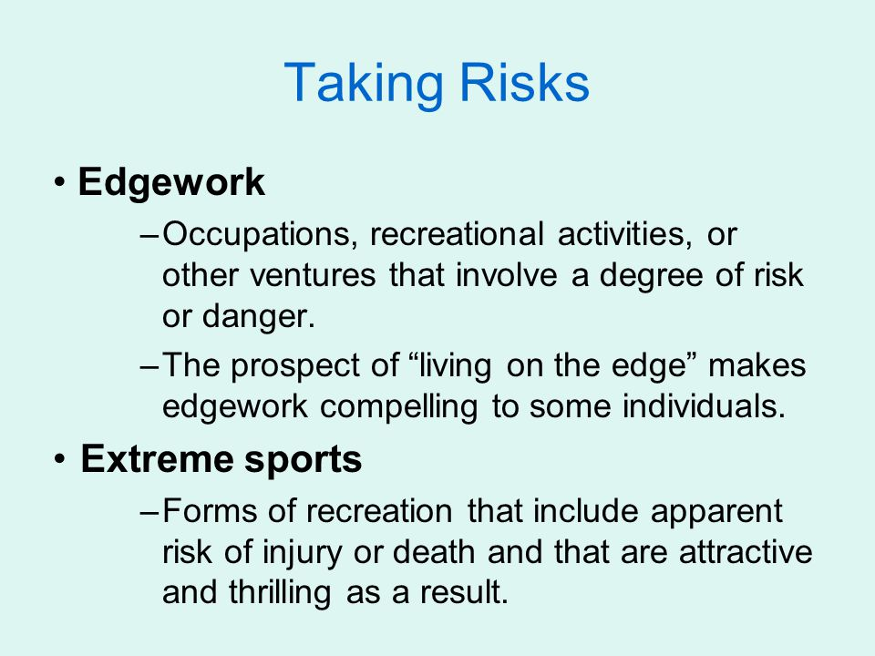 "Taking Risks Edgework –Occupations, recreational activities, or other ventures that involve a degree of risk or danger. –The prospect of ""living on th"