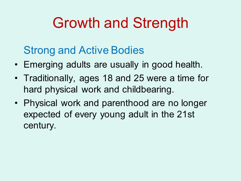 Growth and Strength Strong and Active Bodies Emerging adults are usually in good health. Traditionally, ages 18 and 25 were a time for hard physical w