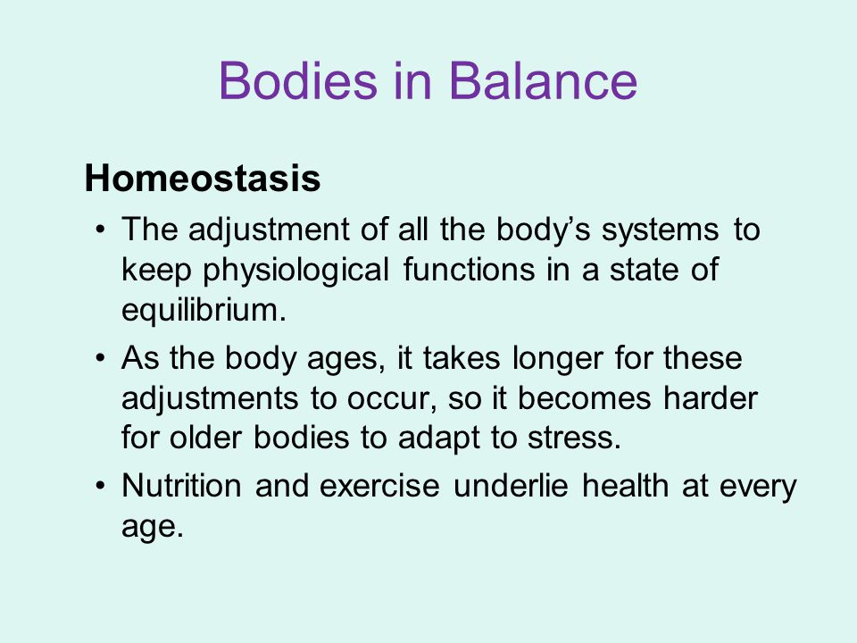 Bodies in Balance Homeostasis The adjustment of all the body's systems to keep physiological functions in a state of equilibrium. As the body ages, it