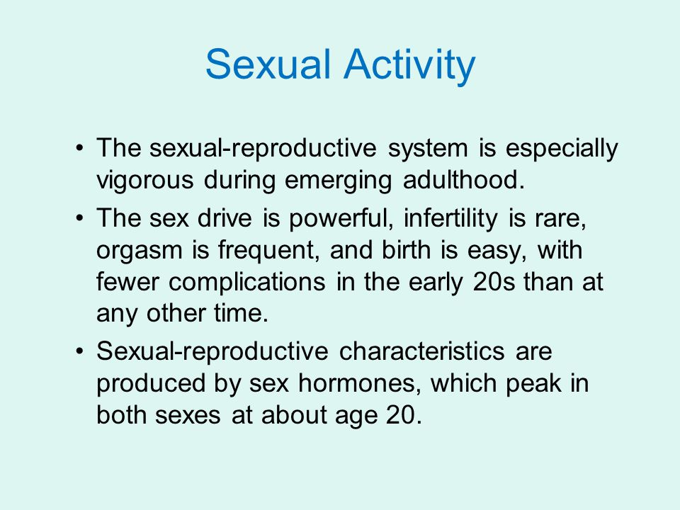 Sexual Activity The sexual-reproductive system is especially vigorous during emerging adulthood. The sex drive is powerful, infertility is rare, orgas