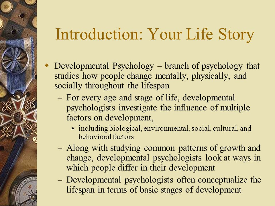 Introduction: Your Life Story – Traditionally, the stages of the lifespan are defined by age, which implies relatively sudden, age-related changes as we move from one stage to the next Some aspects of development, such as prenatal development and language development, are closely tied to critical periods – Most of our physical, mental, and social changes, however, occur gradually, And the theme of gradually unfolding changes throughout the ages and stages of life will become more evident as we trace the typical course of human development in this chapter – Another important theme is the interaction between heredity and environment, Traditionally called the nature-nurture issue