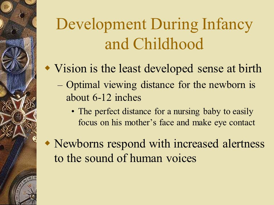 Development During Infancy and Childhood  Vision is the least developed sense at birth – Optimal viewing distance for the newborn is about 6-12 inche