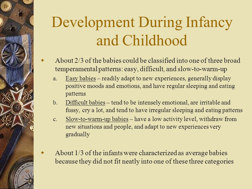Development During Infancy and Childhood  About 2/3 of the babies could be classified into one of three broad temperamental patterns: easy, difficult