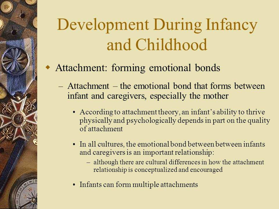 Development During Infancy and Childhood  Attachment: forming emotional bonds – Attachment – the emotional bond that forms between infant and caregiv