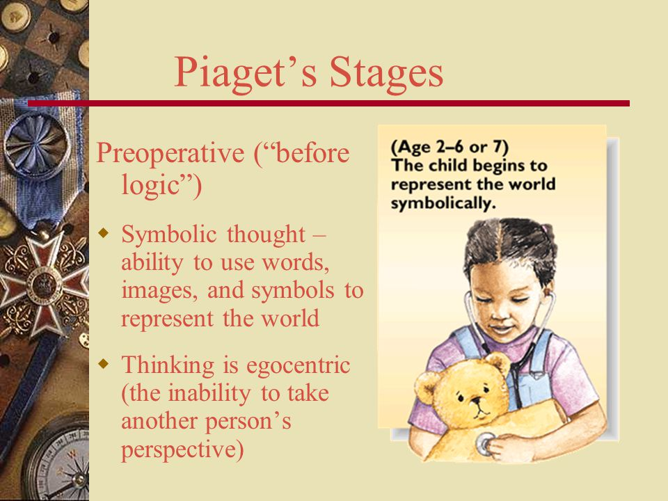 """Piaget's Stages Preoperative (""""before logic"""")  Symbolic thought – ability to use words, images, and symbols to represent the world  Thinking is egoc"""