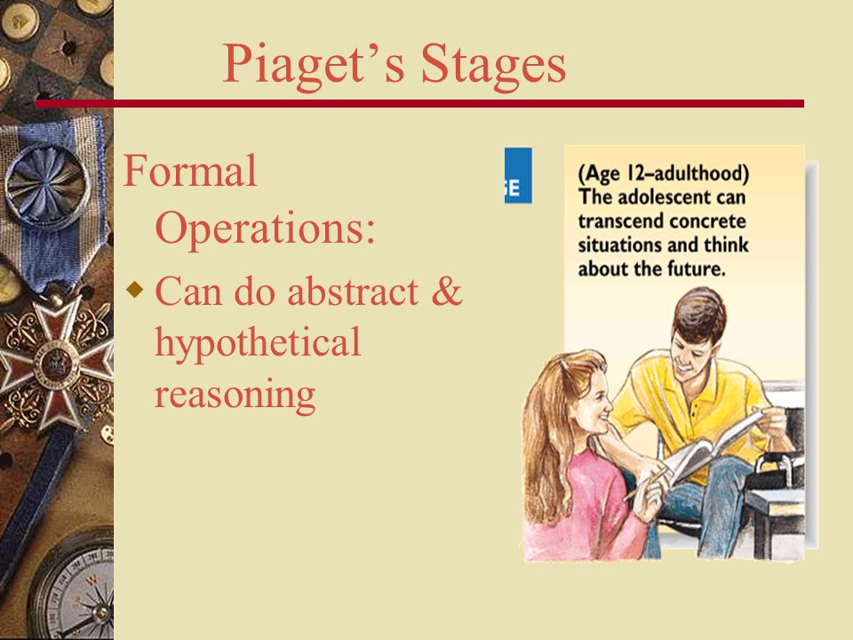 Piaget's Stages Formal Operations:  Can do abstract & hypothetical reasoning