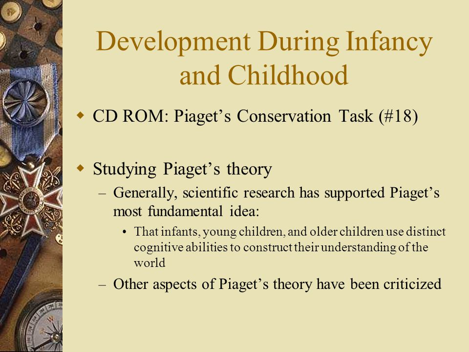 Development During Infancy and Childhood  CD ROM: Piaget's Conservation Task (#18)  Studying Piaget's theory – Generally, scientific research has su