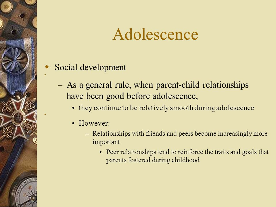 Adolescence  Social development  – As a general rule, when parent-child relationships have been good before adolescence, they continue to be relativ