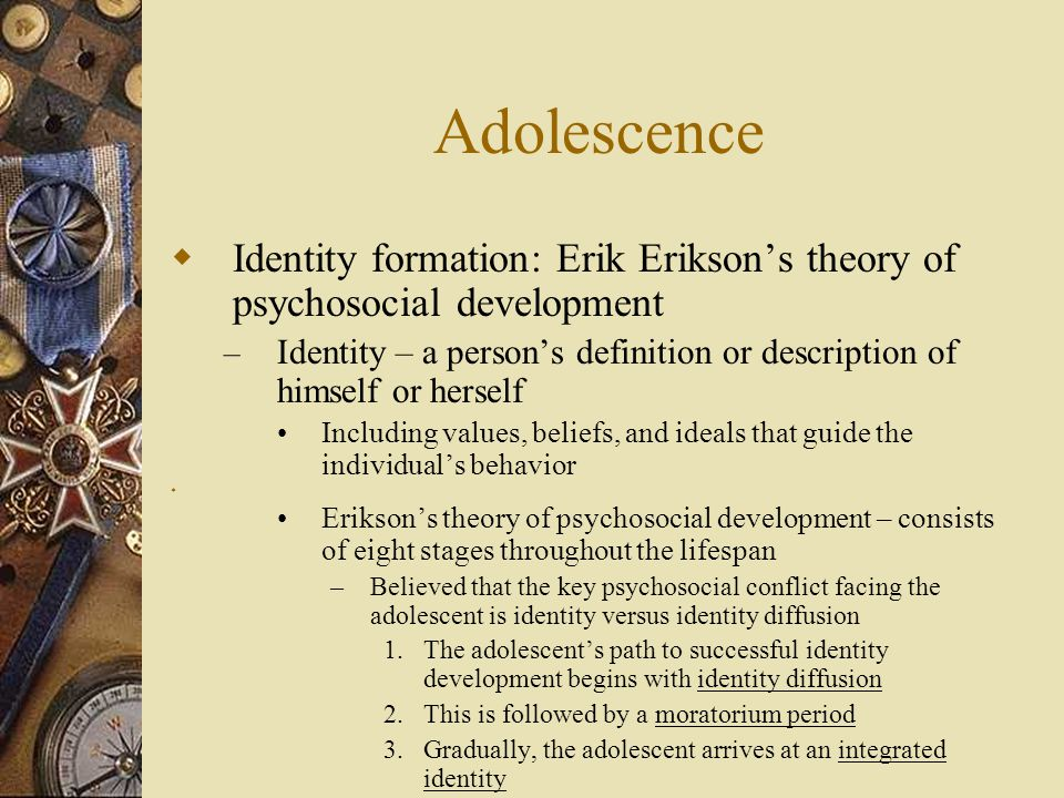 Adolescence  Identity formation: Erik Erikson's theory of psychosocial development – Identity – a person's definition or description of himself or he