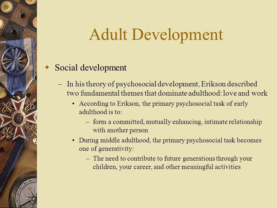 Adult Development  Social development – In his theory of psychosocial development, Erikson described two fundamental themes that dominate adulthood: