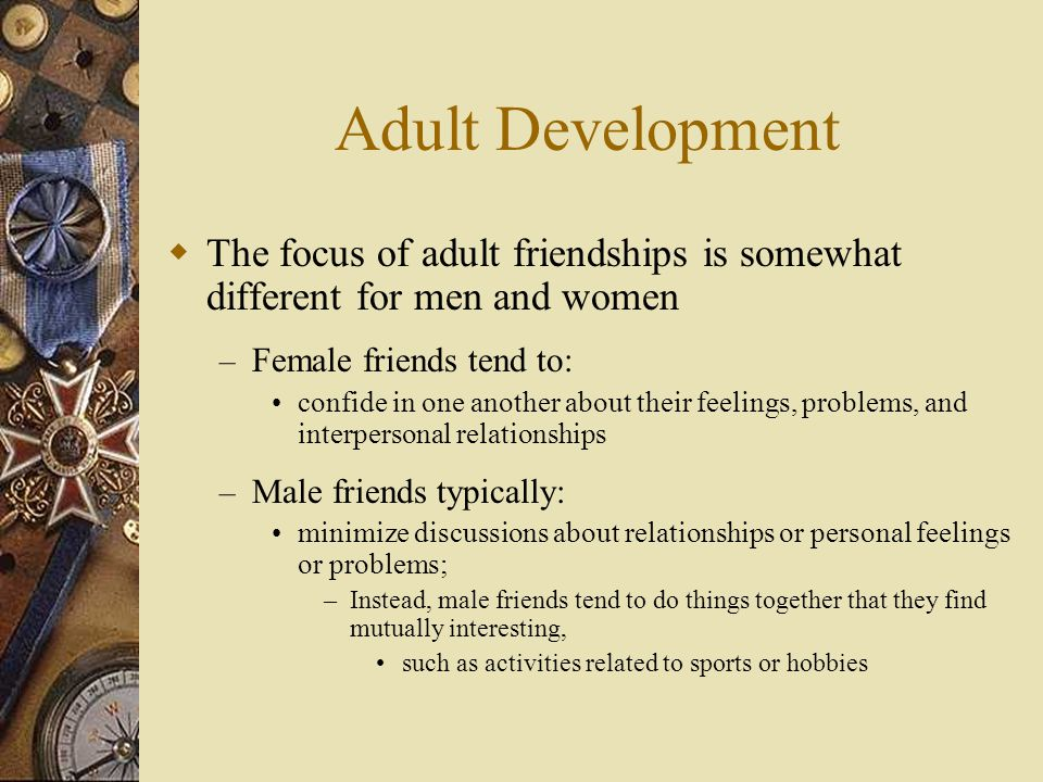 Adult Development  The focus of adult friendships is somewhat different for men and women – Female friends tend to: confide in one another about thei
