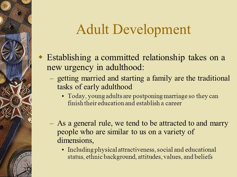 Adult Development  Establishing a committed relationship takes on a new urgency in adulthood: – getting married and starting a family are the traditi