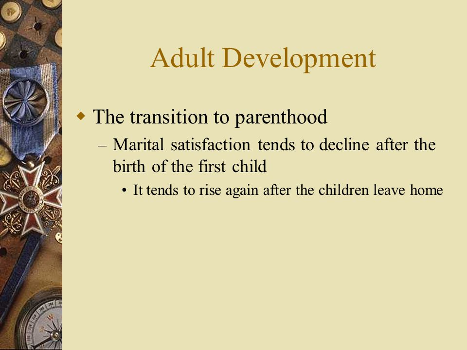 Adult Development  The transition to parenthood – Marital satisfaction tends to decline after the birth of the first child It tends to rise again aft