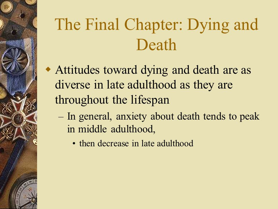 The Final Chapter: Dying and Death  Attitudes toward dying and death are as diverse in late adulthood as they are throughout the lifespan – In genera
