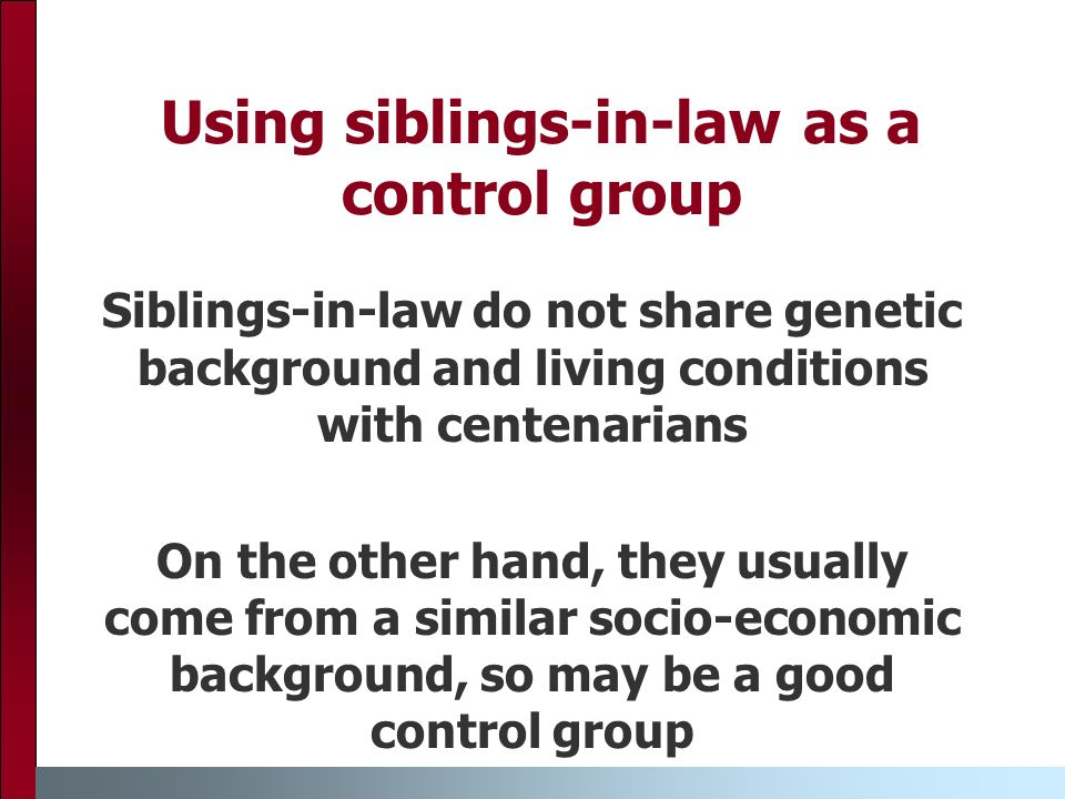 Using siblings-in-law as a control group Siblings-in-law do not share genetic background and living conditions with centenarians On the other hand, they usually come from a similar socio-economic background, so may be a good control group