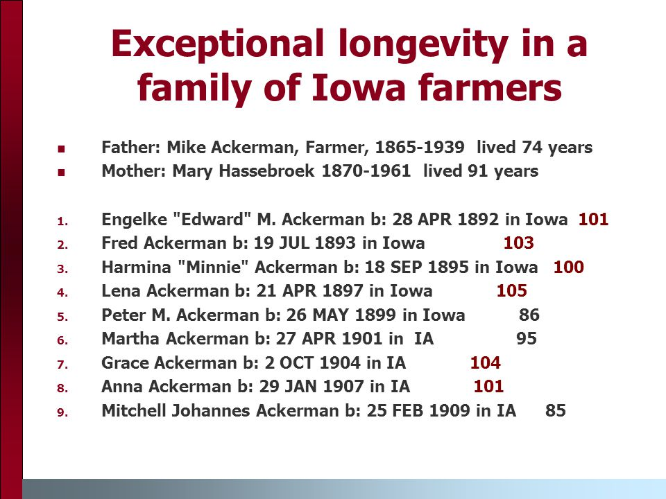 Exceptional longevity in a family of Iowa farmers Father: Mike Ackerman, Farmer, 1865-1939 lived 74 years Mother: Mary Hassebroek 1870-1961 lived 91 years 1.