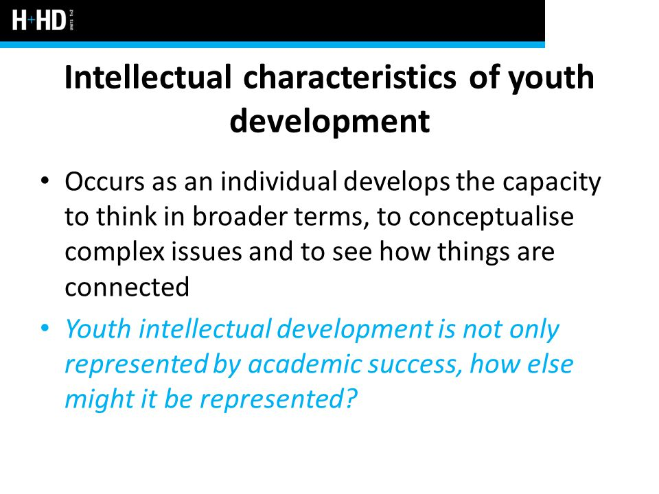 Intellectual characteristics of youth development Occurs as an individual develops the capacity to think in broader terms, to conceptualise complex issues and to see how things are connected Youth intellectual development is not only represented by academic success, how else might it be represented?