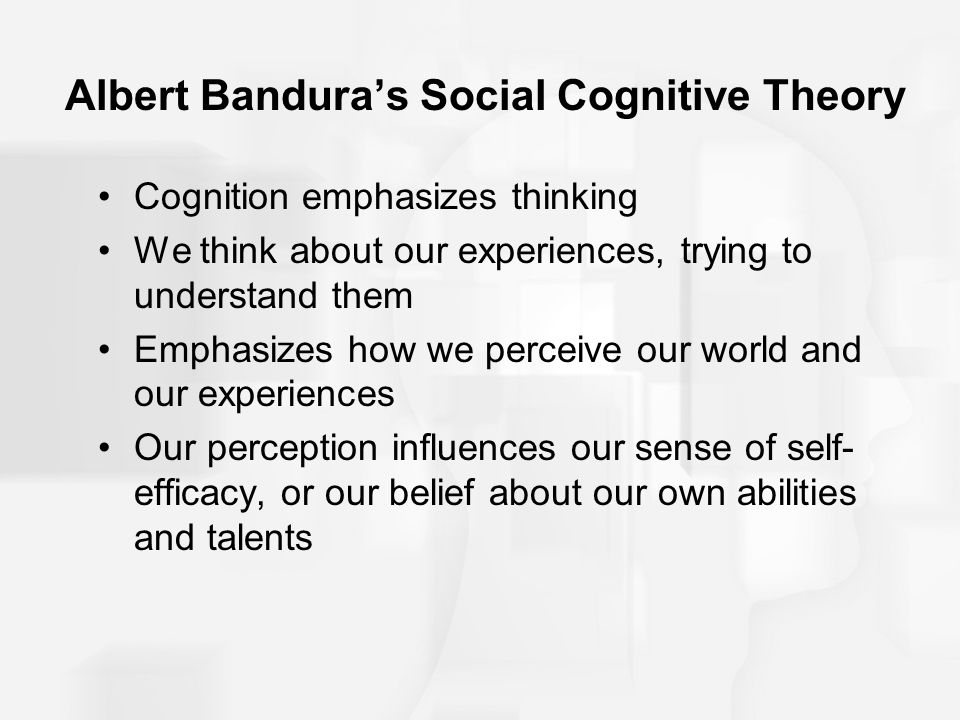 Albert Bandura's Social Cognitive Theory Cognition emphasizes thinking We think about our experiences, trying to understand them Emphasizes how we per