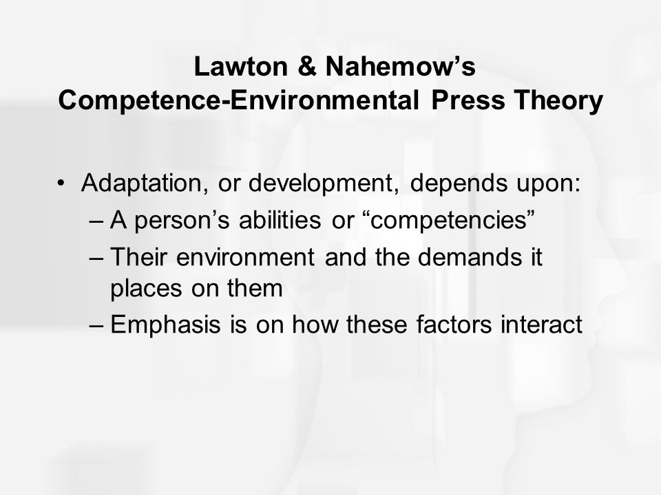 """Lawton & Nahemow's Competence-Environmental Press Theory Adaptation, or development, depends upon: –A person's abilities or """"competencies"""" –Their envi"""