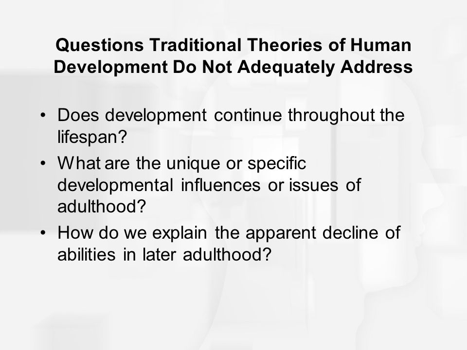 Questions Traditional Theories of Human Development Do Not Adequately Address Does development continue throughout the lifespan? What are the unique o