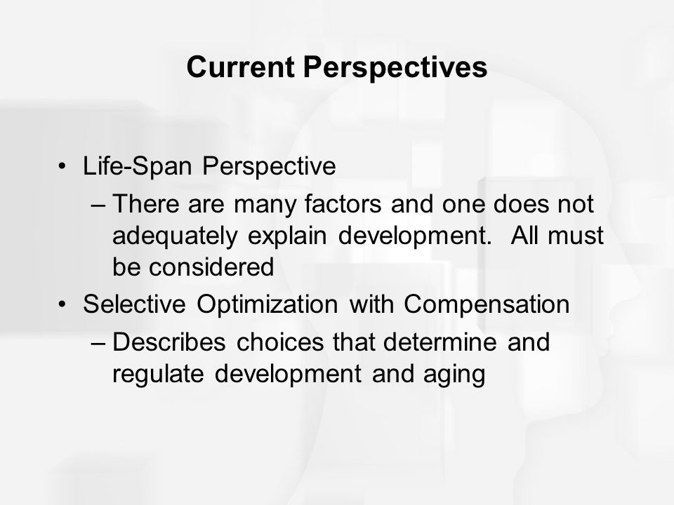 Current Perspectives Life-Span Perspective –There are many factors and one does not adequately explain development. All must be considered Selective O