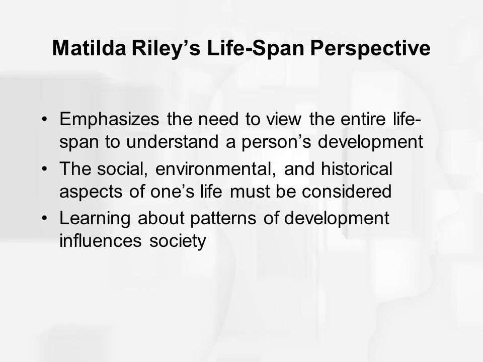 Matilda Riley's Life-Span Perspective Emphasizes the need to view the entire life- span to understand a person's development The social, environmental