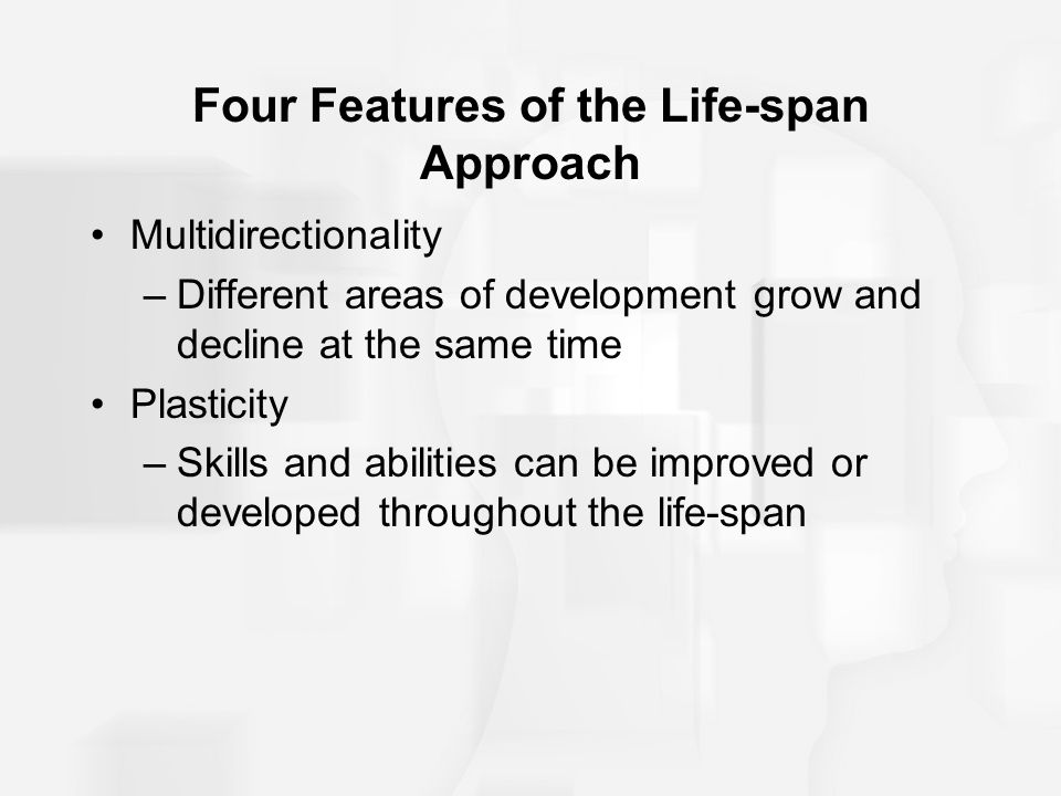 Four Features of the Life-span Approach Multidirectionality –Different areas of development grow and decline at the same time Plasticity –Skills and a