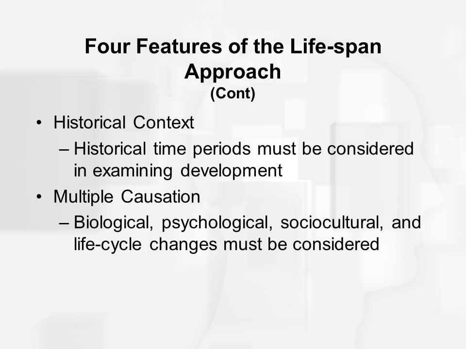 Four Features of the Life-span Approach (Cont) Historical Context –Historical time periods must be considered in examining development Multiple Causat