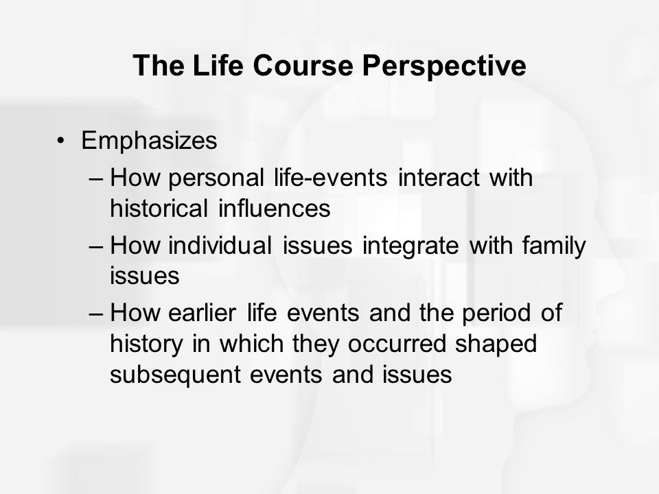 The Life Course Perspective Emphasizes –How personal life-events interact with historical influences –How individual issues integrate with family issu