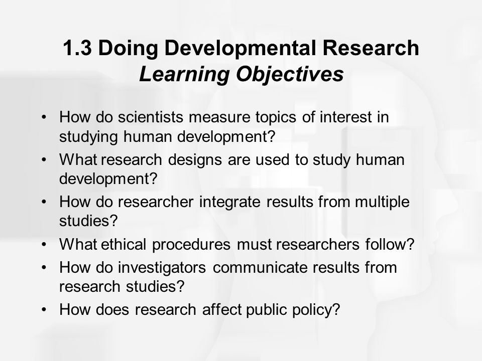 1.3 Doing Developmental Research Learning Objectives How do scientists measure topics of interest in studying human development? What research designs