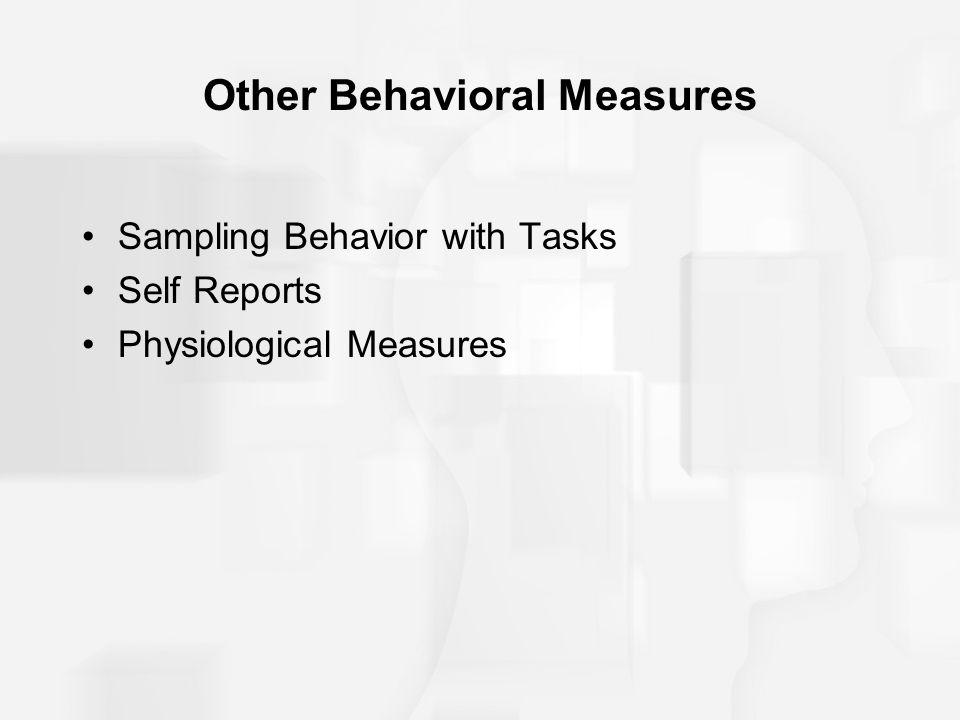 Other Behavioral Measures Sampling Behavior with Tasks Self Reports Physiological Measures