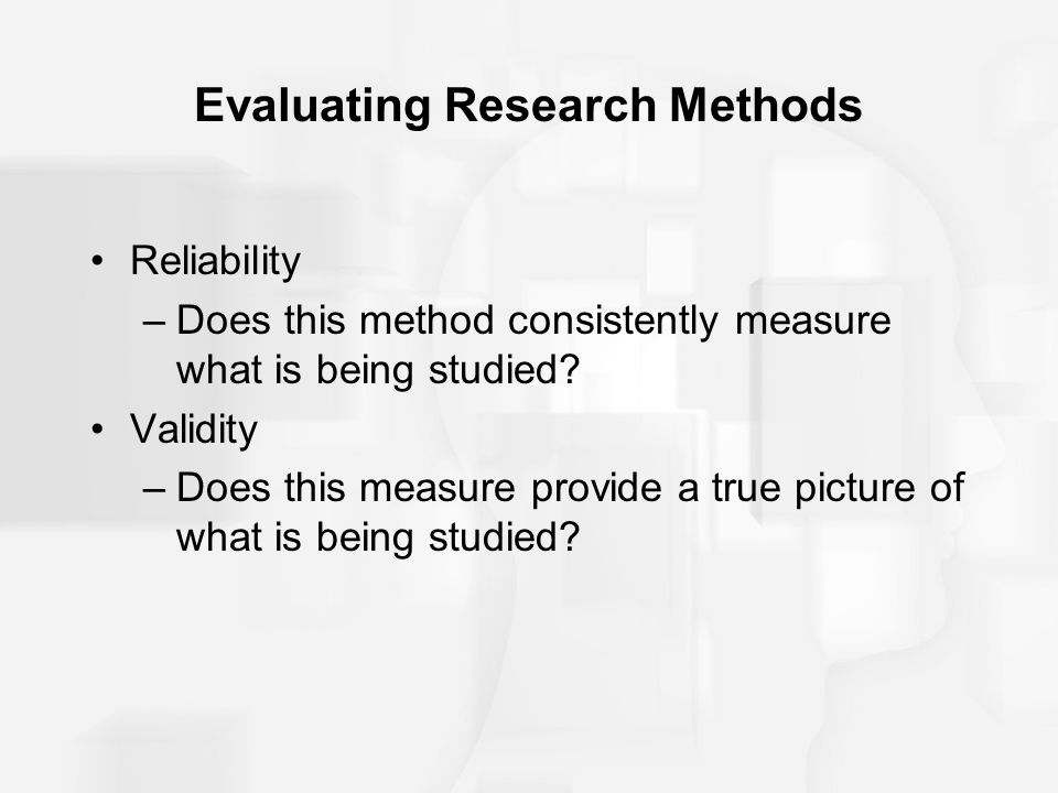 Evaluating Research Methods Reliability –Does this method consistently measure what is being studied? Validity –Does this measure provide a true pictu