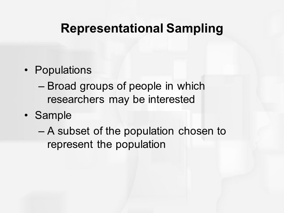 Representational Sampling Populations –Broad groups of people in which researchers may be interested Sample –A subset of the population chosen to repr