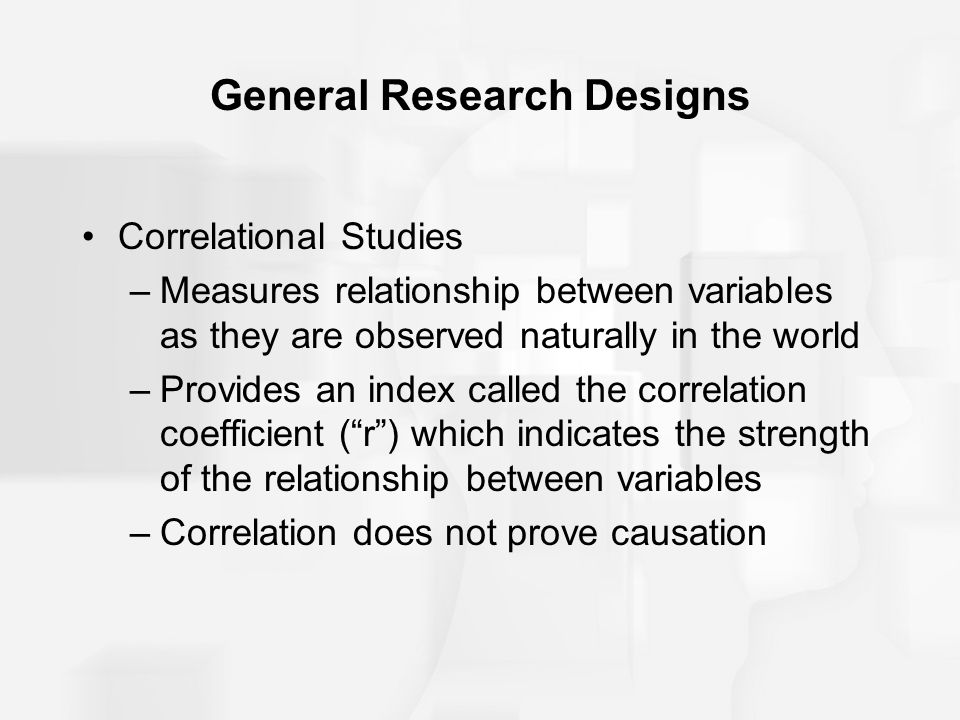 General Research Designs Correlational Studies –Measures relationship between variables as they are observed naturally in the world –Provides an index