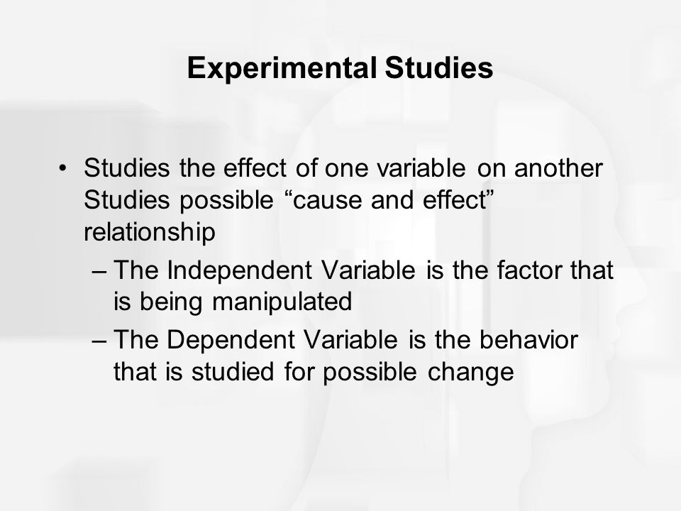 """Experimental Studies Studies the effect of one variable on another Studies possible """"cause and effect"""" relationship –The Independent Variable is the f"""