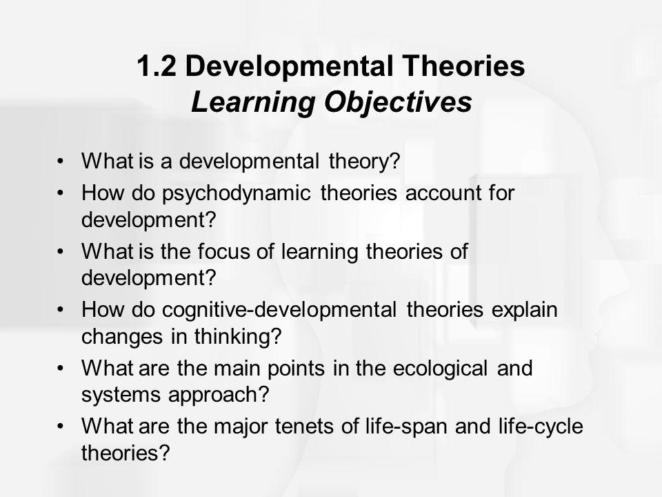 1.2 Developmental Theories Learning Objectives What is a developmental theory? How do psychodynamic theories account for development? What is the focu