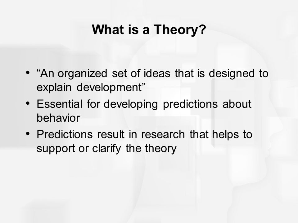 """What is a Theory? """"An organized set of ideas that is designed to explain development"""" Essential for developing predictions about behavior Predictions"""